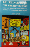 101 Things to Do 'Til the Revolution: Ideas and Resources for Self-Liberation, Monkey Wrenching and Preparedness  - WOLFE Claire