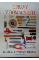Opravy v domácnosti. Praktická ilustrovaná příručka - ...autoři různí/ bez autora